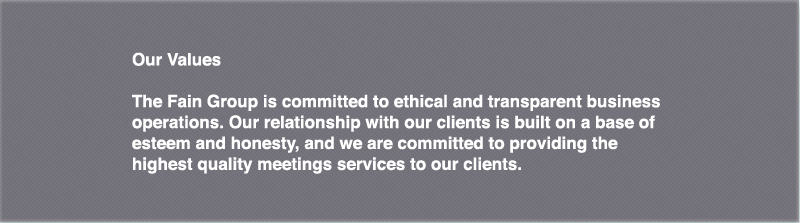 The Fain Group is committed to ethical and transparent business operations. Our relationship with our clients is built on a base of esteem and honesty, and we are committed to providing the highest quality meeting services to our clients.