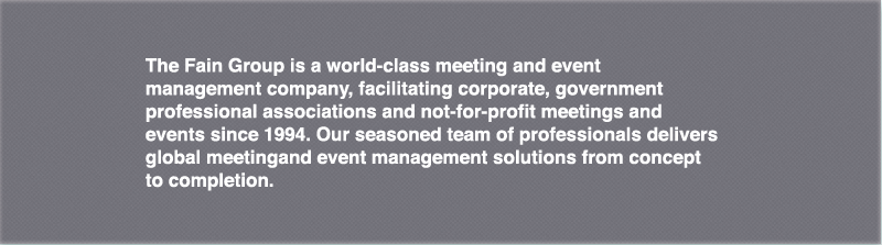 The Fain Group is a world-class meeting and event management company, facilitating corporate, government and not-for-profit meetings and events since 1994. Our seasoned team of professionals delivers global meeting and event management solutions from concept to completion.